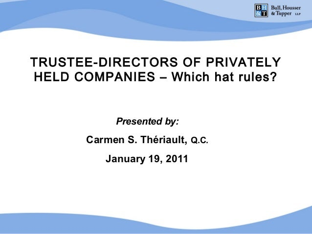 TRUSTEE-DIRECTORS OF PRIVATELYHELD COMPANIES – Which hat rules?             Presented by:       Carmen S. Thériault, Q.C. ...