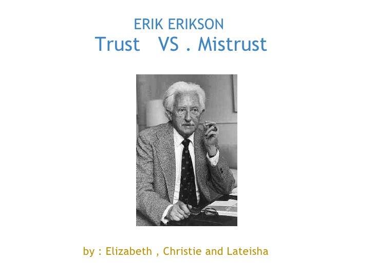 ERIK ERIKSON   Trust VS . Mistrust  STAGE 1       by : Elizabeth , Christie and Lateisha