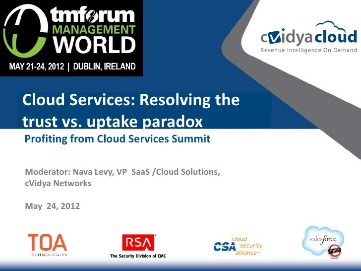 Cloud Services: Resolving thetrust vs. uptake paradoxProfiting from Cloud Services SummitModerator: Nava Levy, VP SaaS /Cl...