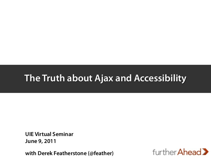 The Truth about Ajax and AccessibilityUIE Virtual SeminarJune 9, 2011with Derek Featherstone (@feather)
