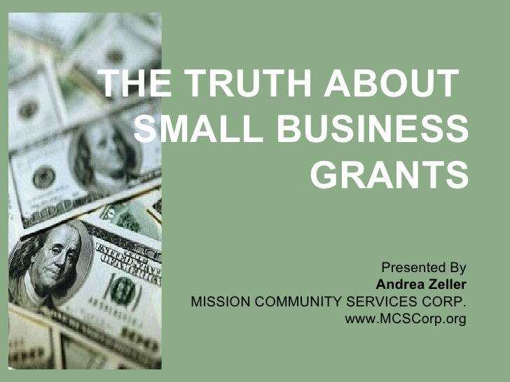 THE TRUTH ABOUT  SMALL BUSINESS GRANTS Presented By Andrea Zeller MISSION COMMUNITY SERVICES CORP. www.MCSCorp.org