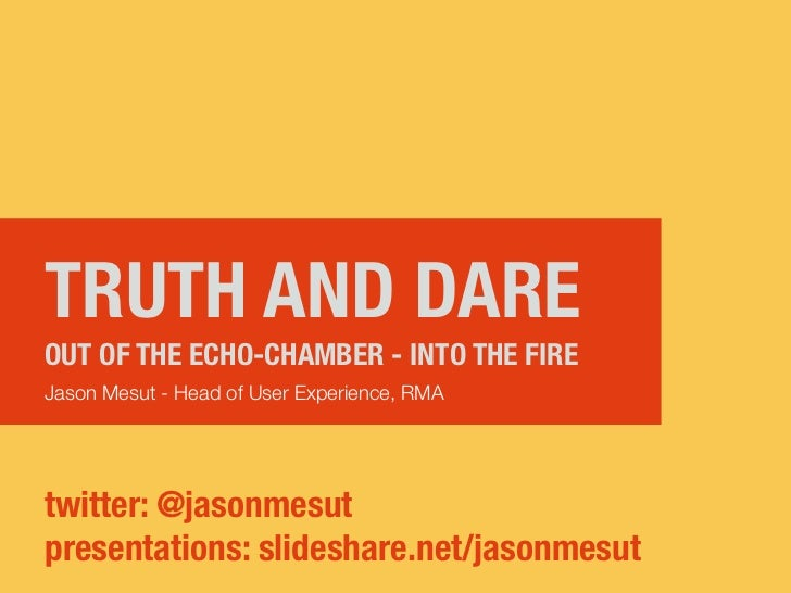 TRUTH AND DAREOUT OF THE ECHO-CHAMBER - INTO THE FIREJason Mesut - Head of User Experience, RMAtwitter: @jasonmesutpresent...