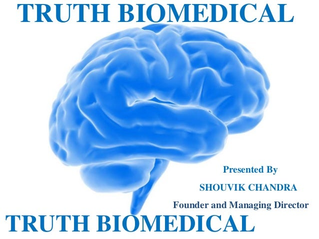 TRUTH BIOMEDICAL  Presented By SHOUVIK CHANDRA Founder and Managing Director  TRUTH BIOMEDICAL