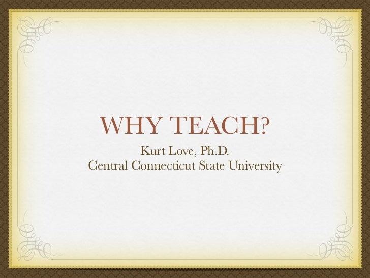 WHY TEACH?         Kurt Love, Ph.D.Central Connecticut State University