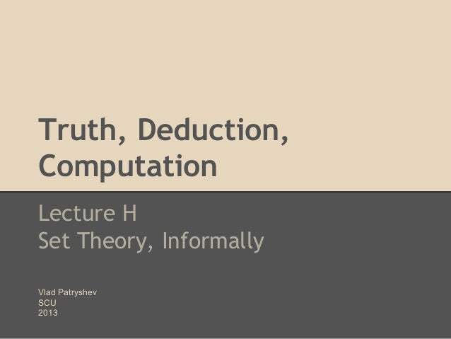 Truth, Deduction, Computation Lecture H Set Theory, Informally Vlad Patryshev SCU 2013
