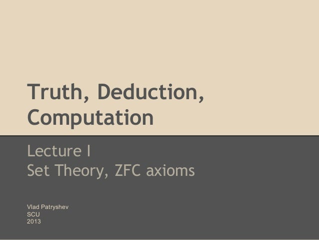 Truth, Deduction, Computation Lecture I Set Theory, ZFC axioms Vlad Patryshev SCU 2013