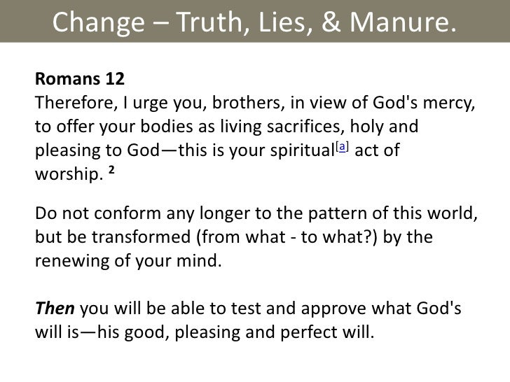 Change – Truth, Lies, & Manure.<br />Romans 12 <br />Therefore, I urge you, brothers, in view of God's mercy, to offer you...