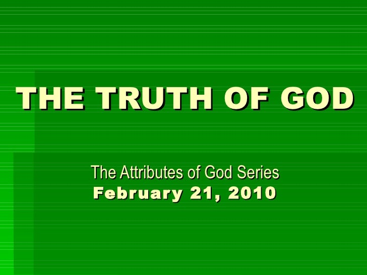 THE TRUTH OF GOD   The Attributes of God Series February 21, 2010