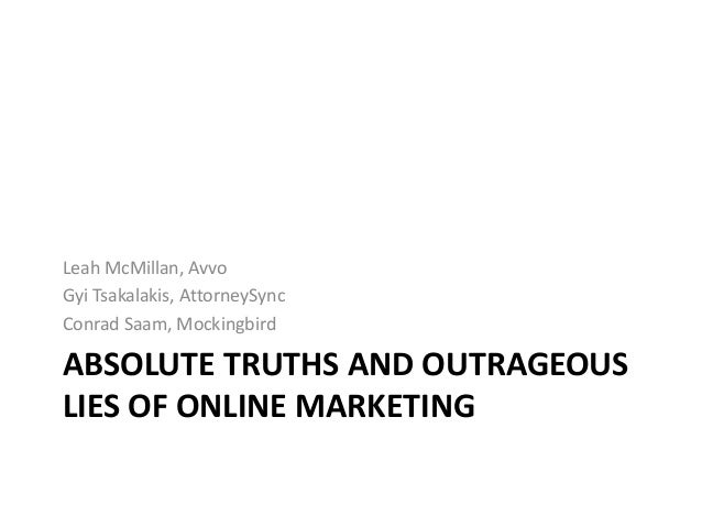 ABSOLUTE TRUTHS AND OUTRAGEOUS LIES OF ONLINE MARKETING Leah McMillan, Avvo Gyi Tsakalakis, AttorneySync Conrad Saam, Mock...