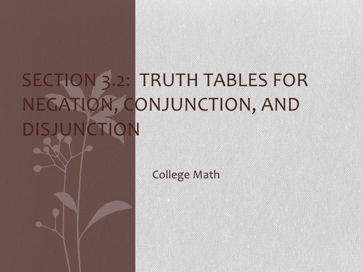 College Math SECTION 3.2:  TRUTH TABLES FOR NEGATION, CONJUNCTION, AND DISJUNCTION
