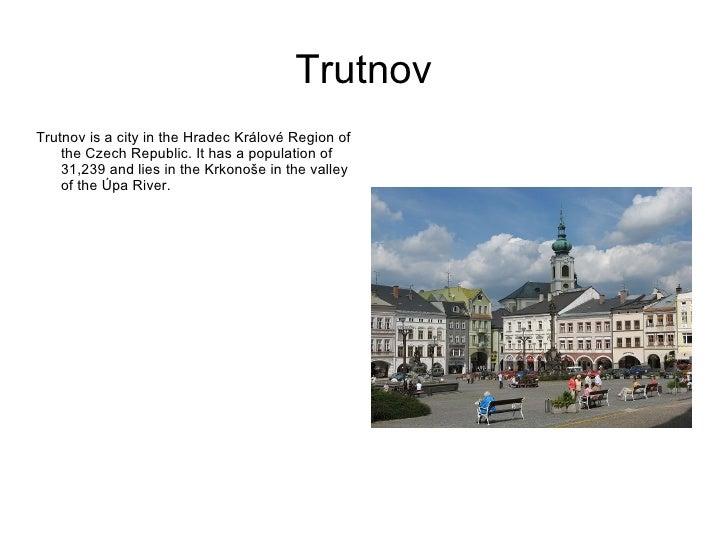 Trutnov <ul><li>Trutnov is a city in the Hradec Králové Region of the Czech Republic. It has a population of 31,239  and l...