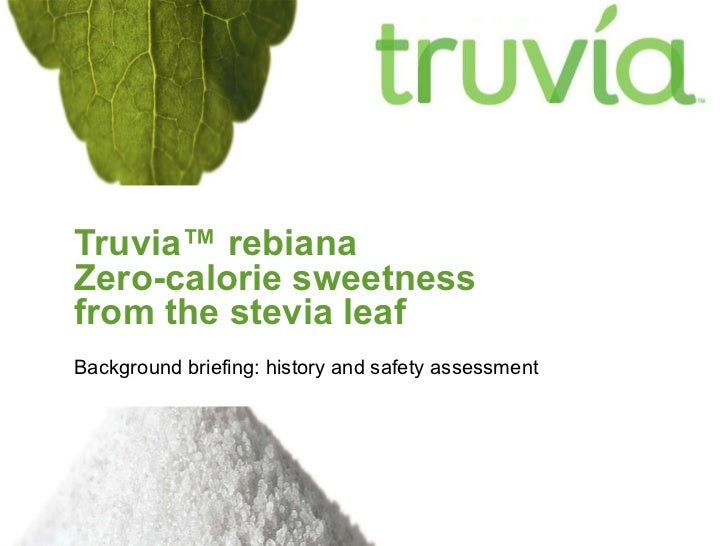 Truvia ™ rebiana  Zero-calorie sweetness  from the stevia leaf Background briefing: history and safety assessment