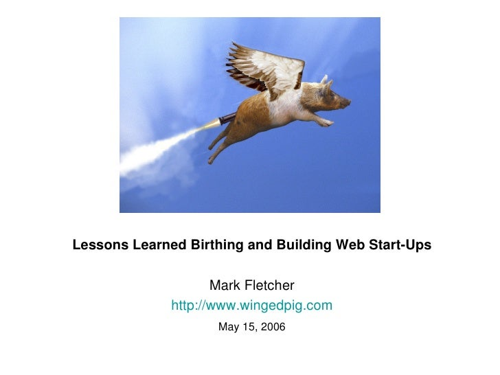 Lessons Learned Birthing and Building Web Start­Ups                           Mark Fletcher                   http://www.w...