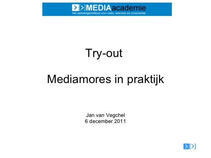 Try-out  Mediamores in praktijk Jan van Vegchel 6 december 2011