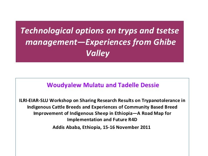 Technological options on tryps and tsetse  management—Experiences from Ghibe Valley  Woudyalew Mulatu and Tadelle Dessie I...