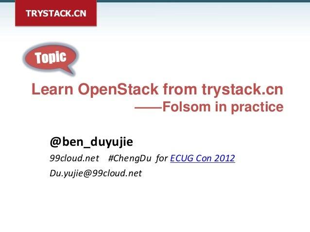 TRYSTACK.CN Learn OpenStack from trystack.cn                     ——Folsom in practice    @ben_duyujie    99cloud.net #Chen...