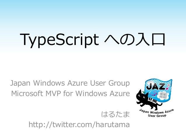TypeScript への入口Japan Windows Azure User GroupMicrosoft MVP for Windows Azure                        はるたま    http://twitter...
