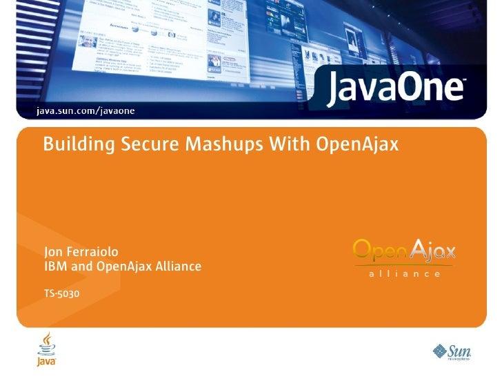 Building Secure Mashups With OpenAjax     Jon Ferraiolo IBM and OpenAjax Alliance TS-5030