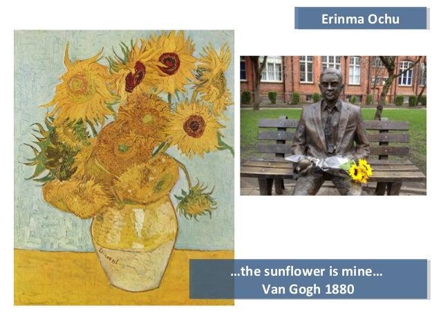 …the sunflower is mine… Van Gogh 1880 …the sunflower is mine… Van Gogh 1880 Erinma OchuErinma Ochu