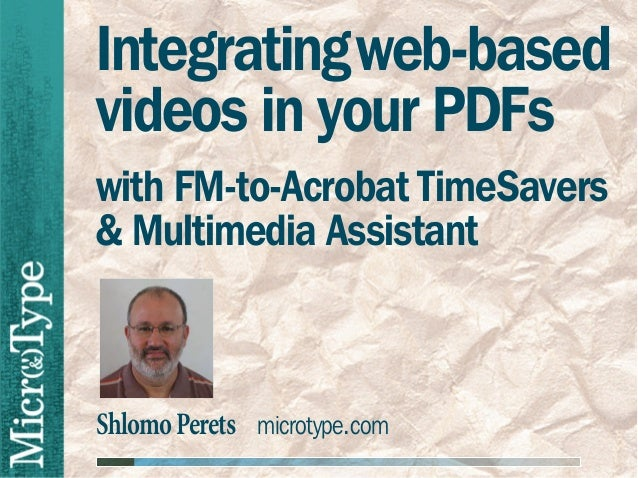 ShlomoPerets microtype.comIntegratingweb-basedvideos in your PDFswith FM-to-Acrobat TimeSavers& Multimedia Assistant