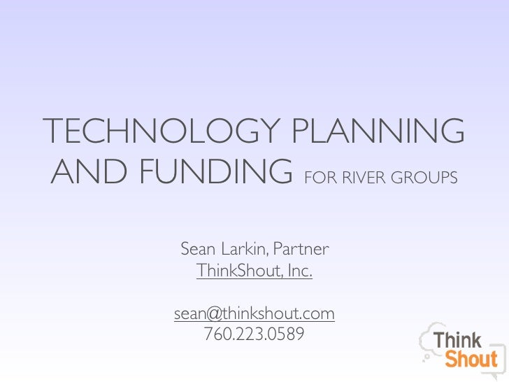 TECHNOLOGY PLANNINGAND FUNDING FOR RIVER GROUPS         Sean Larkin, Partner           ThinkShout, Inc.        sean@thinks...