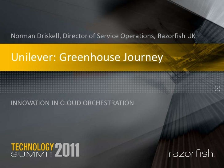 Unilever: Greenhouse Journey<br />innovation in cloud orchestration<br />Norman Driskell, Director of Service Operations, ...