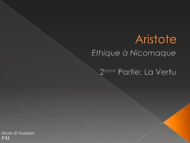 Aristote<br />Ethique à Nicomaque<br />2ème Partie: La Vertu<br />Kinan El Husseini<br />T°S1<br />