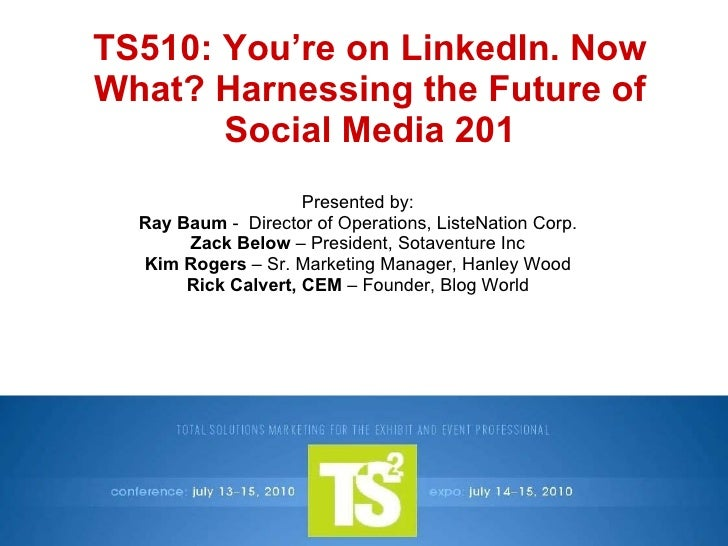 TS510: You're on LinkedIn. Now What? Harnessing the Future of Social Media 201 Presented by: Ray Baum  -  Director of Oper...