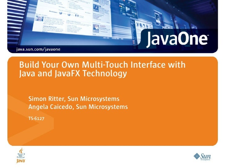 Build Your Own Multi-Touch Interface with Java and JavaFX Technology    Simon Ritter, Sun Microsystems   Angela Caicedo, S...