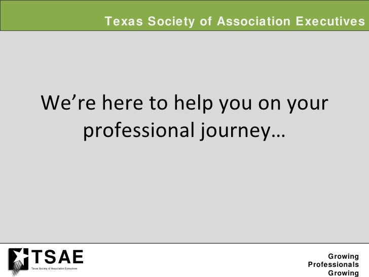 We're here to help you on your professional journey… Texas Society of Association Executives Growing Professionals Growing...