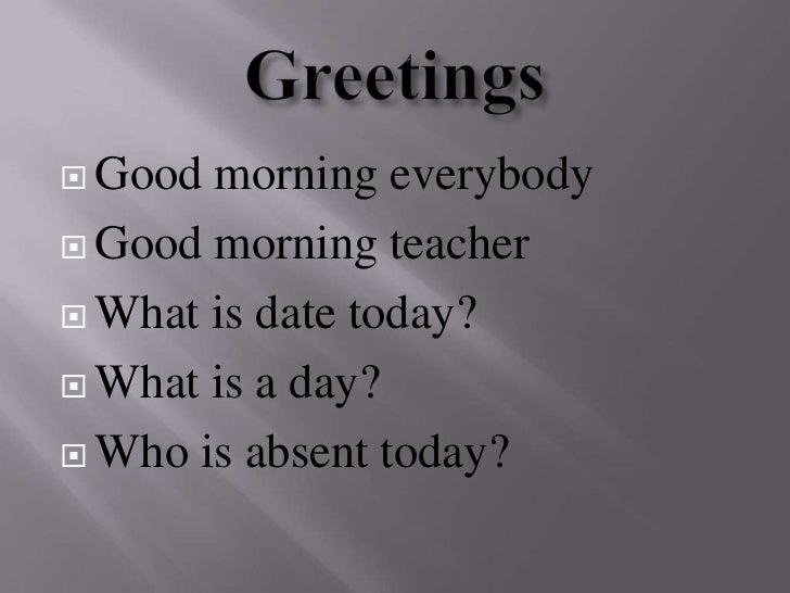 Greetings <br />Goodmorning everybody<br />Goodmorning teacher <br />What is date today?<br />What is a day?<br />Who is a...