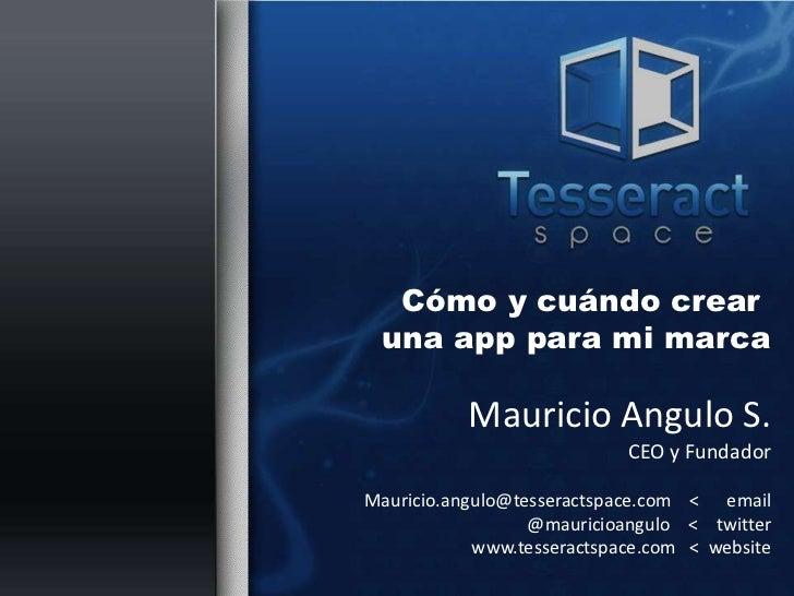 Cómo y cuándo crear una apppara mi marca<br />Mauricio Angulo S.<br />CEO y Fundador<br />Mauricio.angulo@tesseractspace.c...