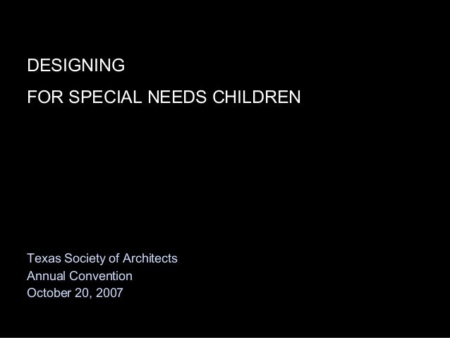 DESIGNING FOR SPECIAL NEEDS CHILDREN Texas Society of Architects Annual Convention October 20, 2007