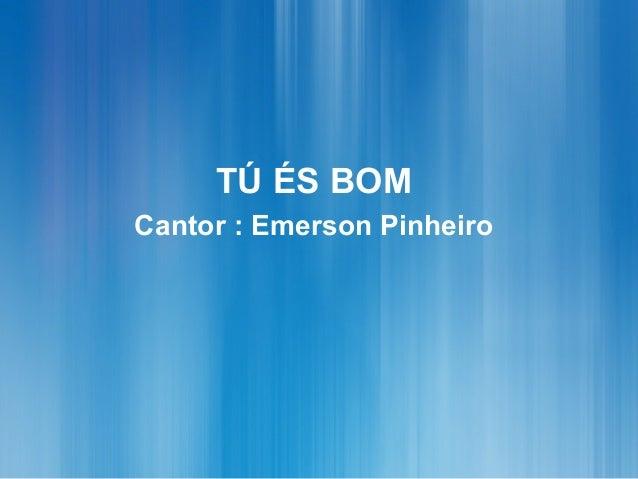 TÚ ÉS BOM Cantor : Emerson Pinheiro