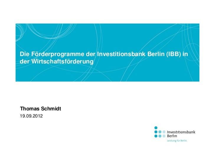 Die Förderprogramme der Investitionsbank Berlin (IBB) inder WirtschaftsförderungThomas Schmidt19.09.2012