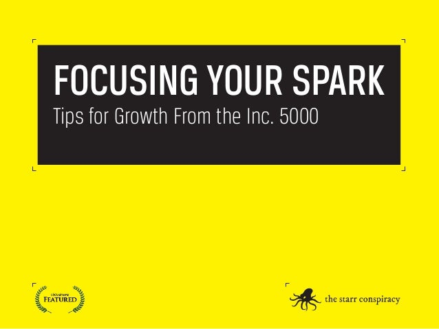 FOCUSING YOUR SPARK Tips for Growth From the Inc. 5000