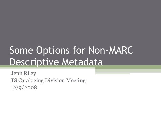 Some Options for Non-MARC Descriptive Metadata Jenn Riley TS Cataloging Division Meeting 12/9/2008