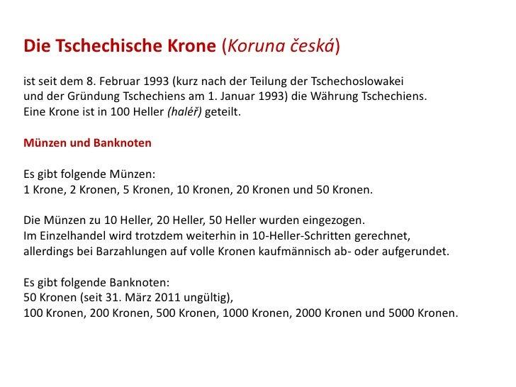 Die Tschechische Krone (Koruna česká)ist seit dem 8. Februar 1993 (kurz nach der Teilung der Tschechoslowakeiund der Gründ...