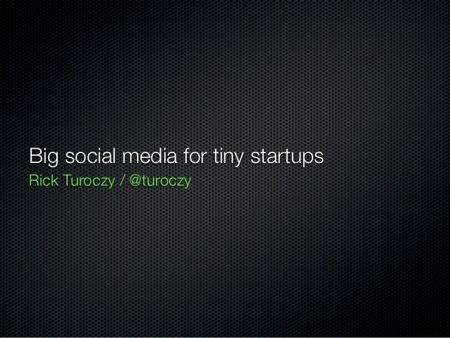 Big social media for tiny startupsRick Turoczy / @turoczy