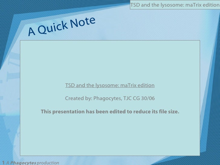 TSD and the lysosome: maTrix edition Created by: Phagocytes, TJC CG 30/06 This presentation has been edited to reduce its ...