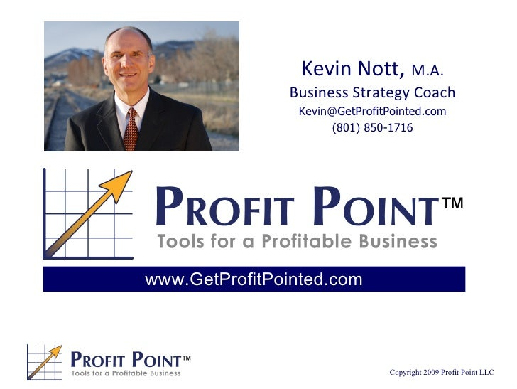 Kevin Nott ,  M.A. Business Strategy Coach [email_address] (801) 850-1716 www.GetProfitPointed.com