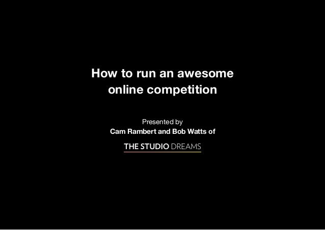 How to run an awesome  online competition         Presented by  Cam Rambert and Bob Watts of