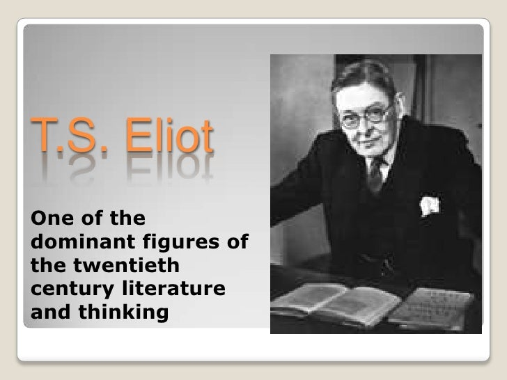 T.S. Eliot<br />One of the dominant figures of the twentieth century literature and thinking<br />
