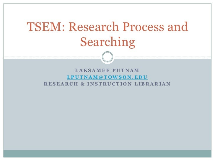TSEM: Research Process and       Searching         LAKSAMEE PUTNAM       LPUTNAM@TOWSON.EDU  RESEARCH & INSTRUCTION LIBRAR...