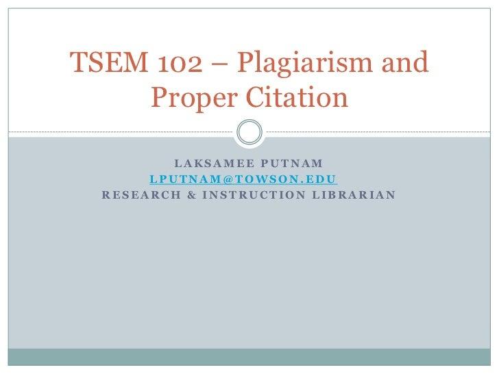 TSEM 102 – Plagiarism and    Proper Citation          LAKSAMEE PUTNAM       LPUTNAM@TOWSON.EDU  RESEARCH & INSTRUCTION LIB...