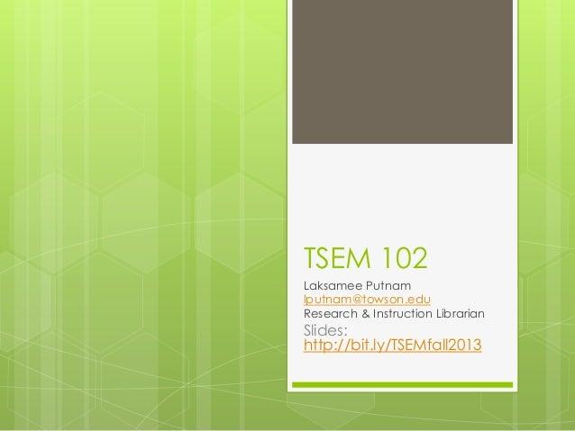 TSEM 102 Laksamee Putnam lputnam@towson.edu Research & Instruction Librarian Slides: http://bit.ly/TSEMfall2013