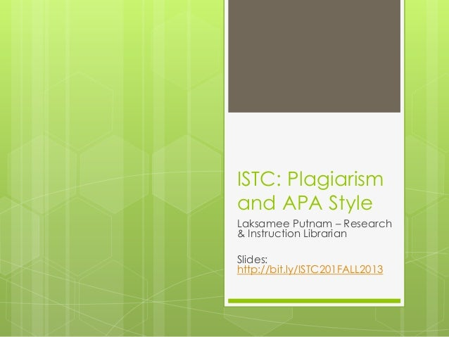 ISTC: Plagiarism and APA Style Laksamee Putnam – Research & Instruction Librarian Slides: http://bit.ly/ISTC201FALL2013