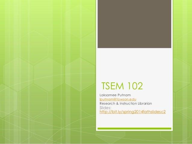 TSEM 102 Laksamee Putnam lputnam@towson.edu Research & Instruction Librarian  Slides: http://bit.ly/spring2014fathslidesc2