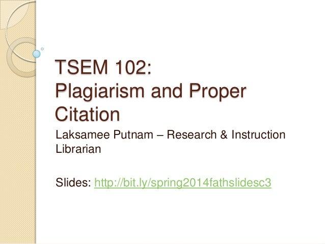 TSEM 102: Plagiarism and Proper Citation Laksamee Putnam – Research & Instruction Librarian Slides: http://bit.ly/spring20...