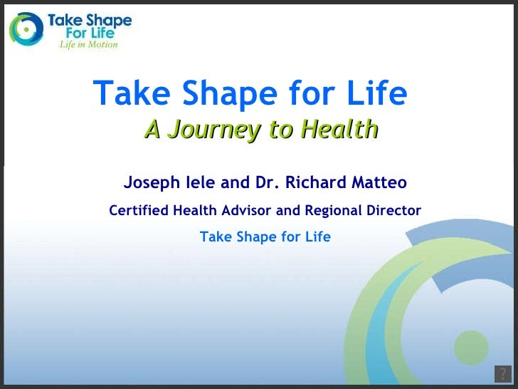 Take Shape for Life  A Journey to Health Joseph Iele and Dr. Richard Matteo Certified Health Advisor and Regional Director...